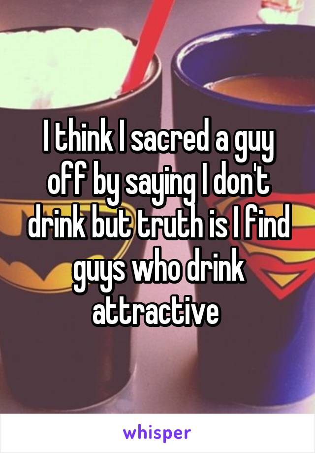I think I sacred a guy off by saying I don't drink but truth is I find guys who drink attractive
