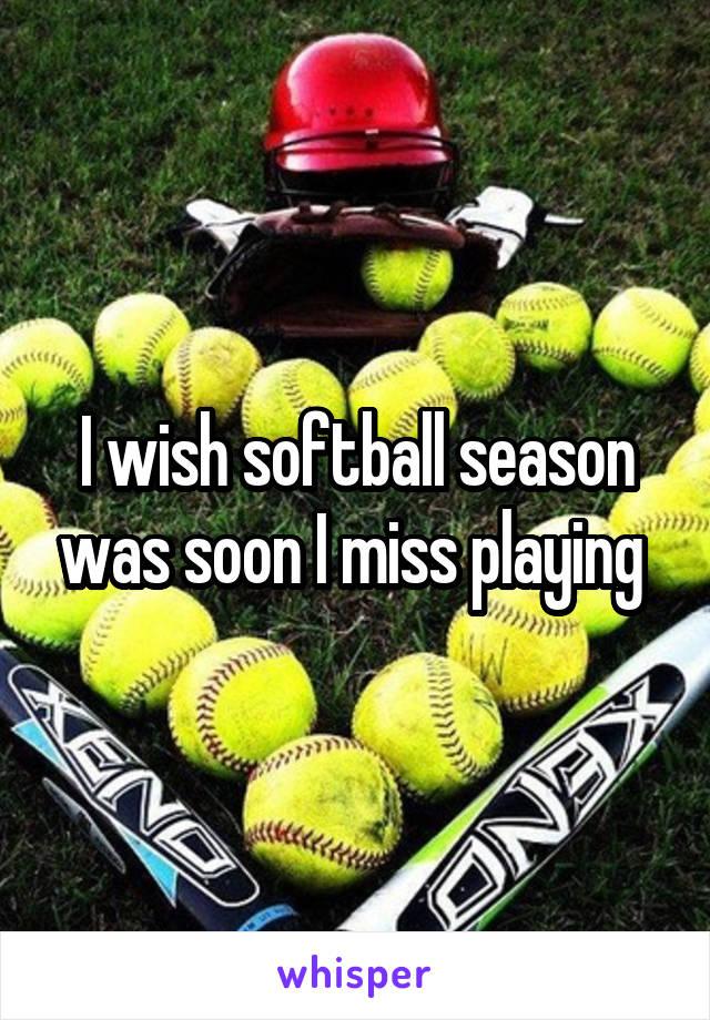 I wish softball season was soon I miss playing