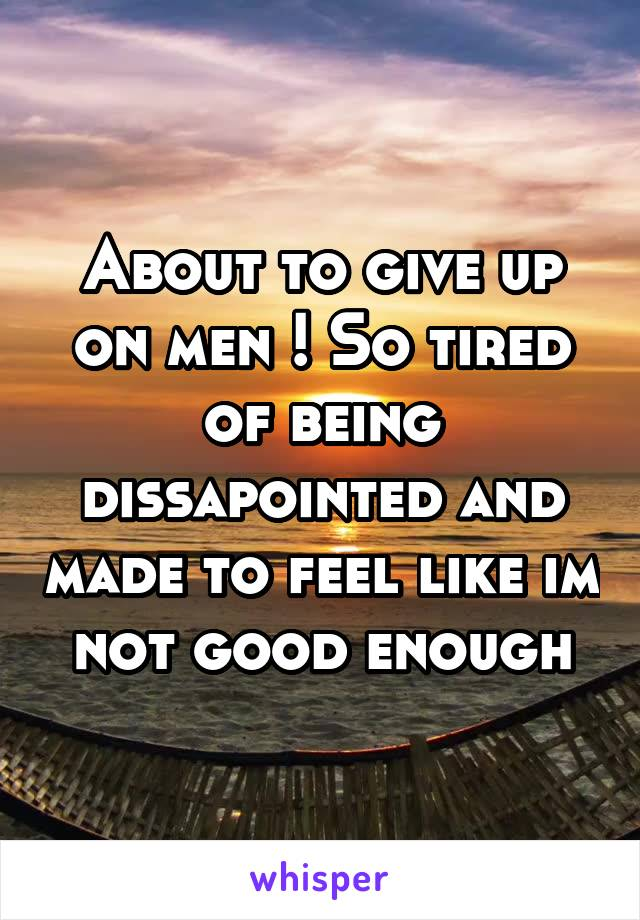 About to give up on men ! So tired of being dissapointed and made to feel like im not good enough