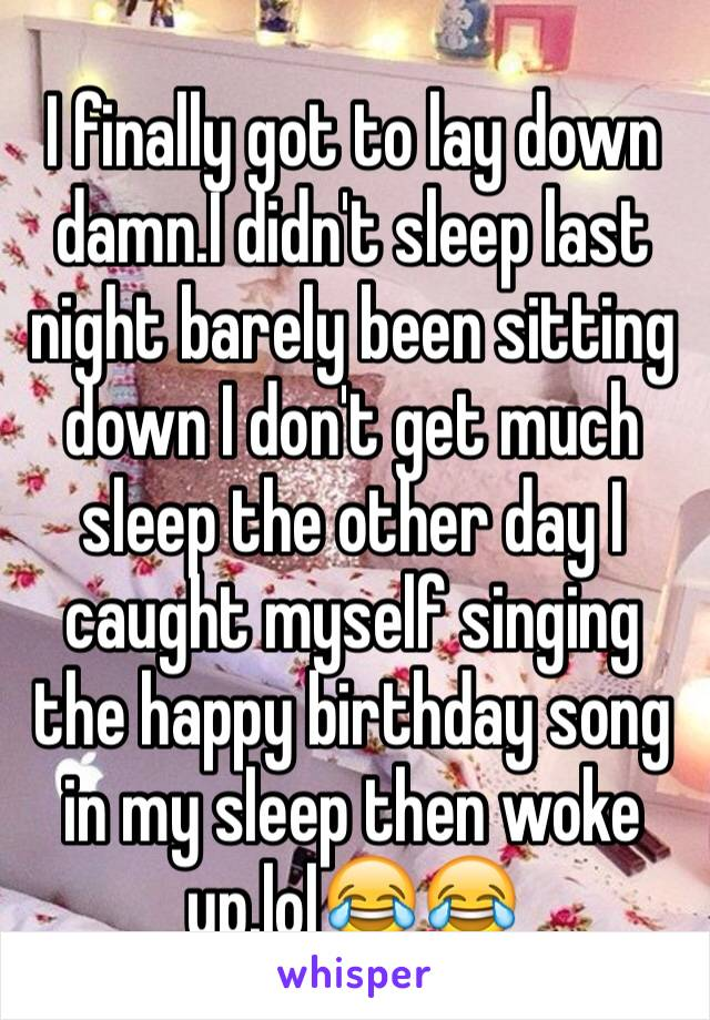 I finally got to lay down damn.I didn't sleep last night barely been sitting down I don't get much sleep the other day I caught myself singing the happy birthday song in my sleep then woke up.lol😂😂