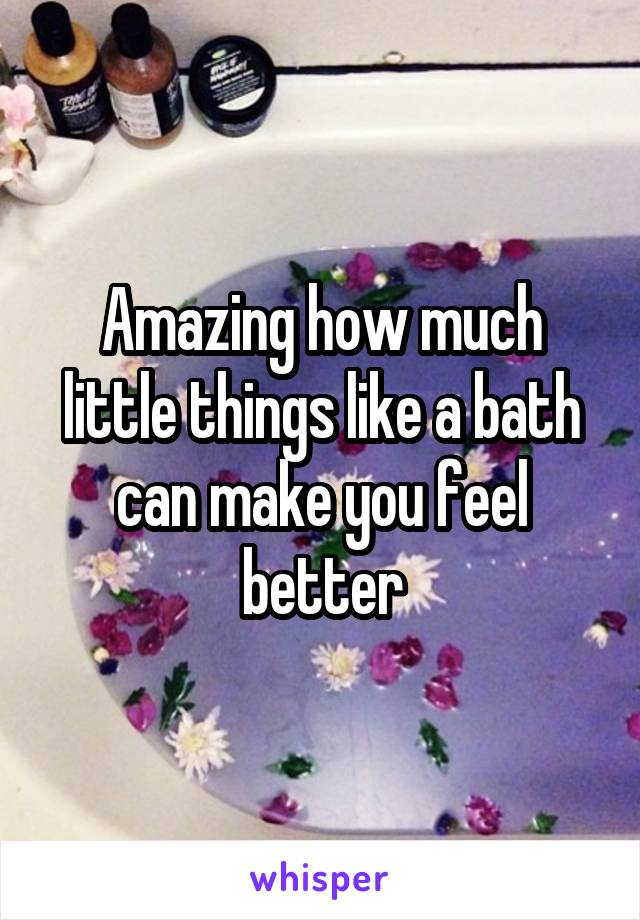 Amazing how much little things like a bath can make you feel better