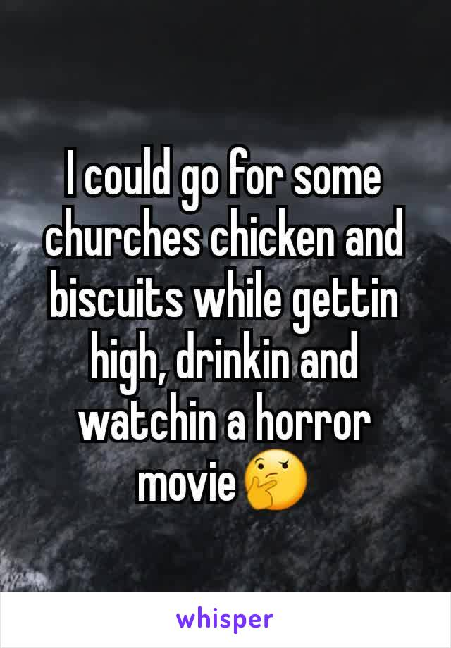 I could go for some churches chicken and biscuits while gettin high, drinkin and watchin a horror movie🤔