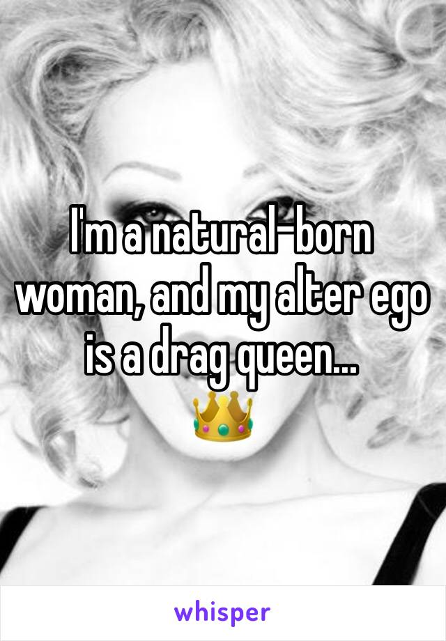I'm a natural-born woman, and my alter ego is a drag queen... 👑