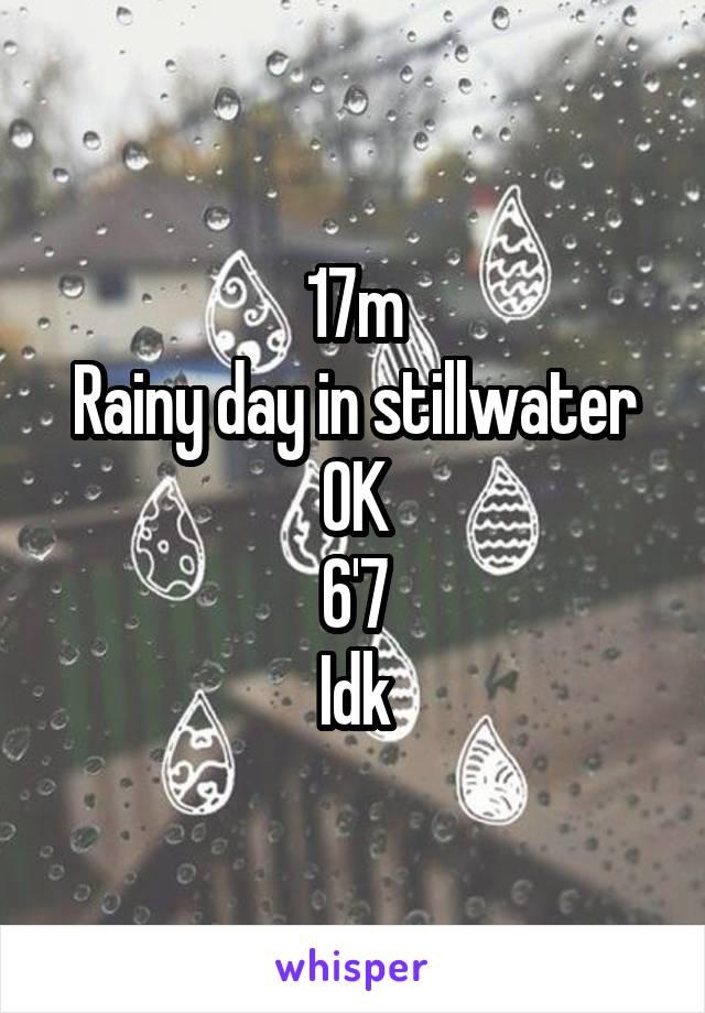 17m Rainy day in stillwater OK 6'7 Idk