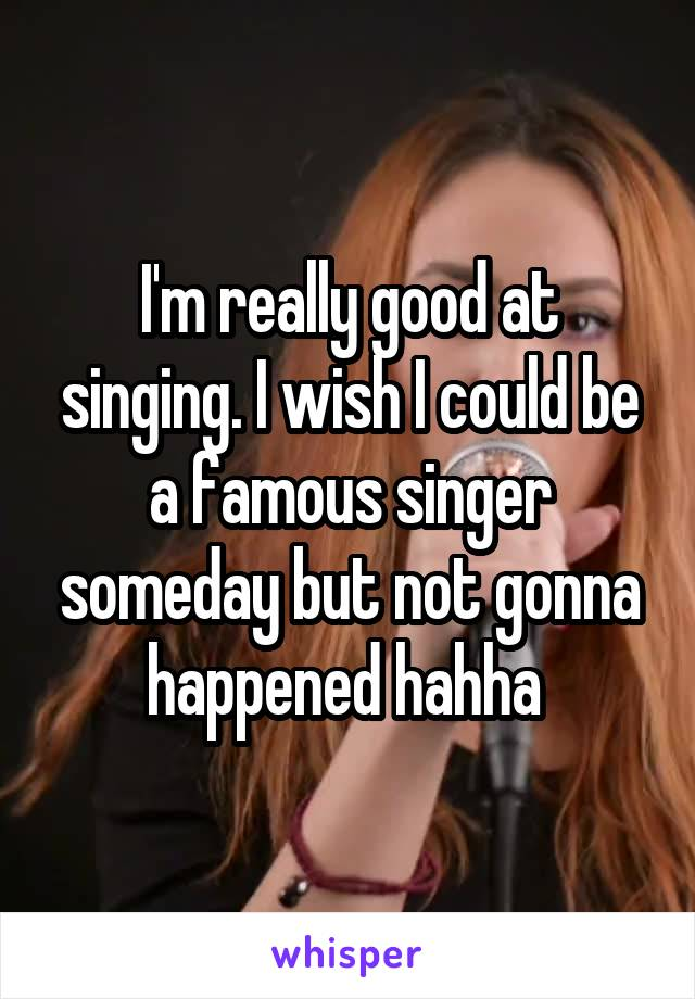 I'm really good at singing. I wish I could be a famous singer someday but not gonna happened hahha