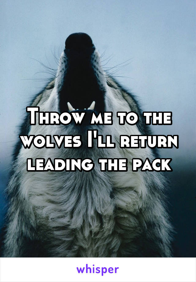 Throw me to the wolves I'll return leading the pack
