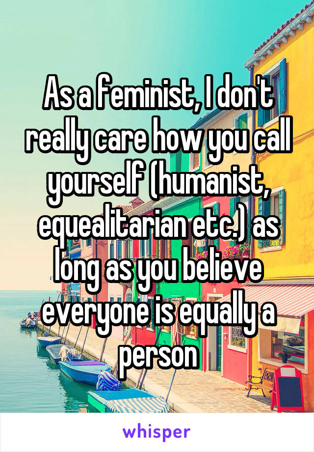 As a feminist, I don't really care how you call yourself (humanist, equealitarian etc.) as long as you believe everyone is equally a person