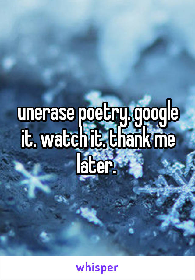unerase poetry. google it. watch it. thank me later.