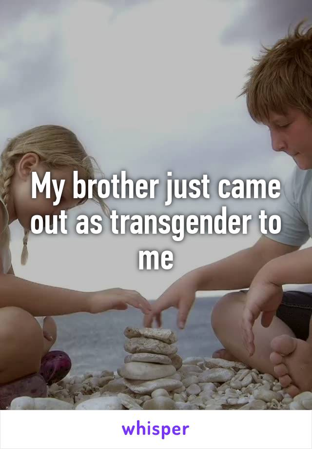 My brother just came out as transgender to me