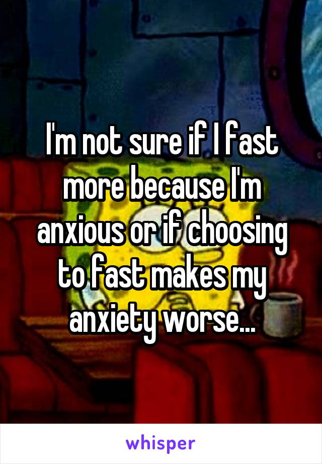 I'm not sure if I fast more because I'm anxious or if choosing to fast makes my anxiety worse...