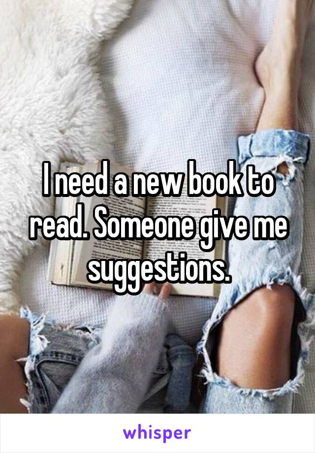 I need a new book to read. Someone give me suggestions.