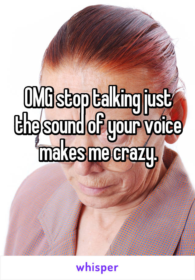 OMG stop talking just the sound of your voice makes me crazy.