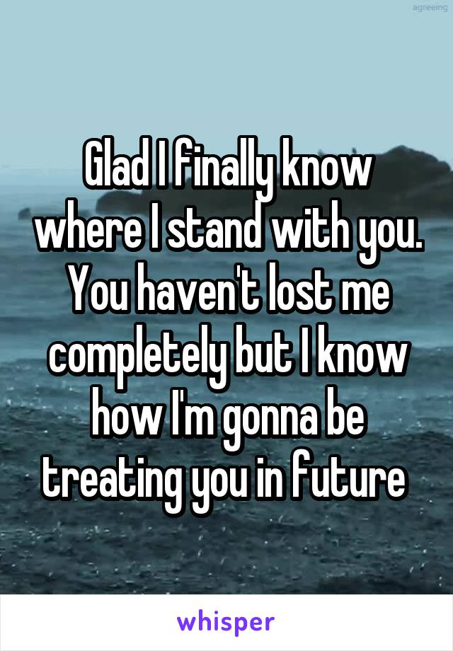 Glad I finally know where I stand with you. You haven't lost me completely but I know how I'm gonna be treating you in future