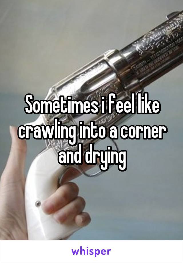 Sometimes i feel like crawling into a corner and drying