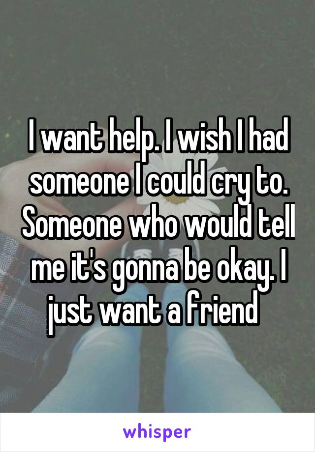 I want help. I wish I had someone I could cry to. Someone who would tell me it's gonna be okay. I just want a friend