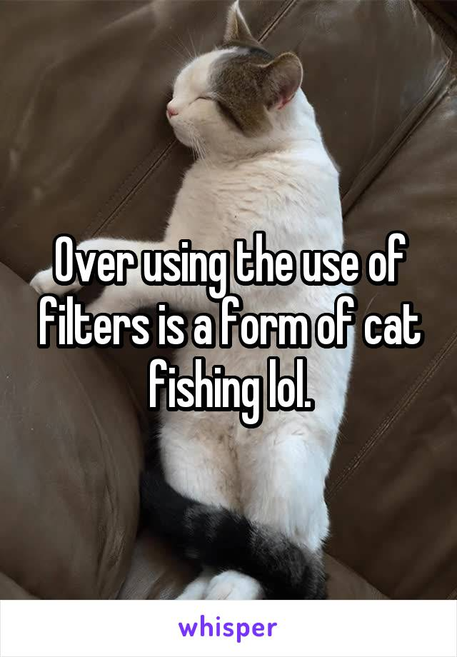 Over using the use of filters is a form of cat fishing lol.