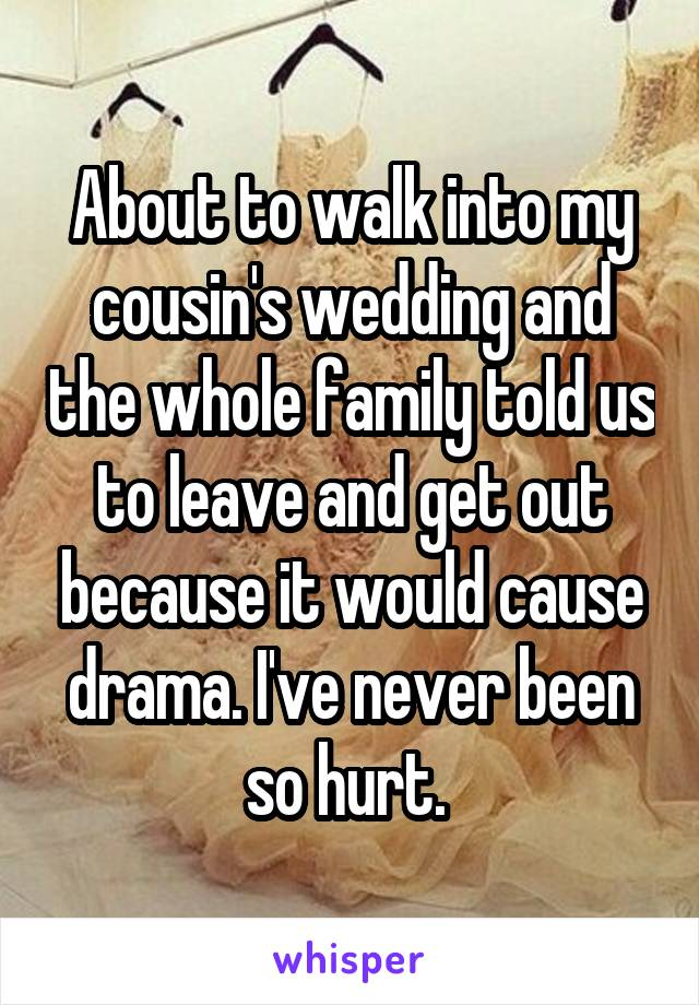 About to walk into my cousin's wedding and the whole family told us to leave and get out because it would cause drama. I've never been so hurt.