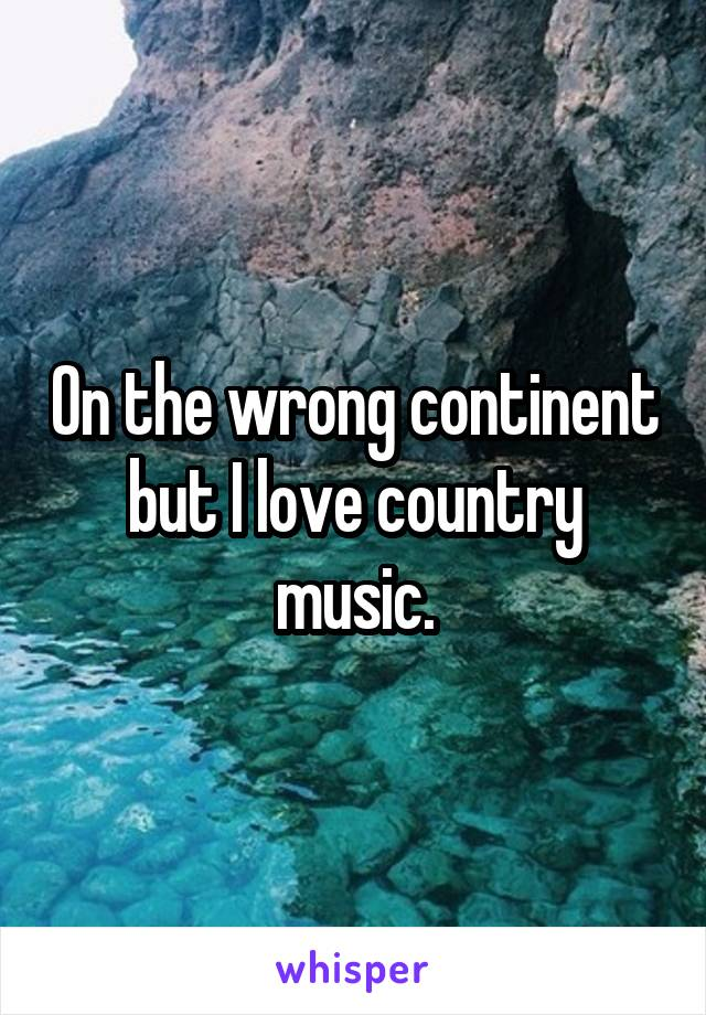 On the wrong continent but I love country music.