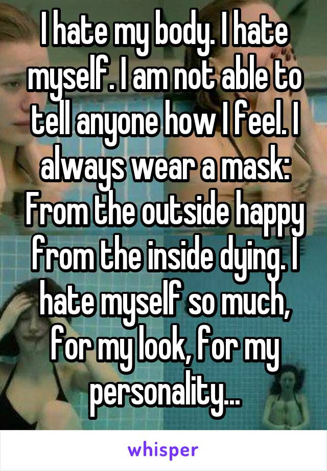 I hate my body. I hate myself. I am not able to tell anyone how I feel. I always wear a mask: From the outside happy from the inside dying. I hate myself so much, for my look, for my personality...