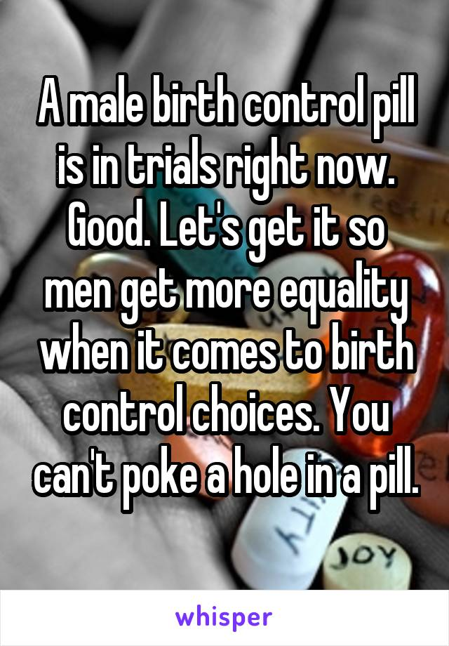 A male birth control pill is in trials right now. Good. Let's get it so men get more equality when it comes to birth control choices. You can't poke a hole in a pill.