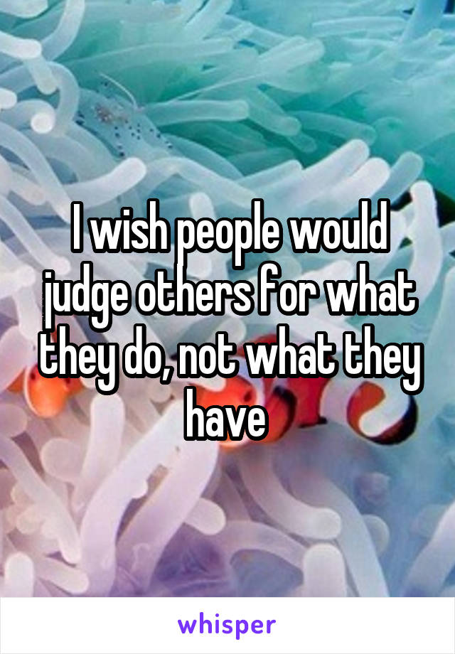 I wish people would judge others for what they do, not what they have