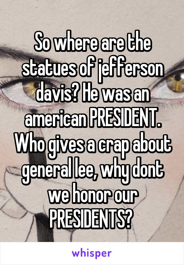 So where are the statues of jefferson davis? He was an american PRESIDENT. Who gives a crap about general lee, why dont we honor our PRESIDENTS?