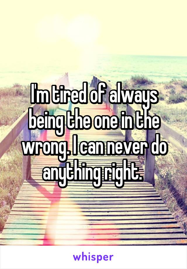 I'm tired of always being the one in the wrong. I can never do anything right.
