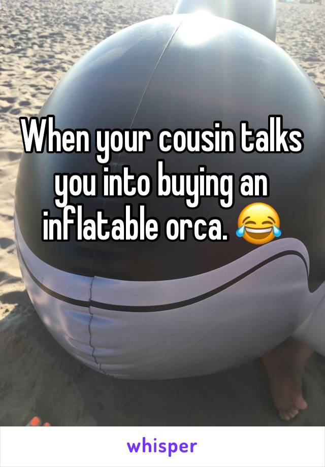 When your cousin talks you into buying an inflatable orca. 😂