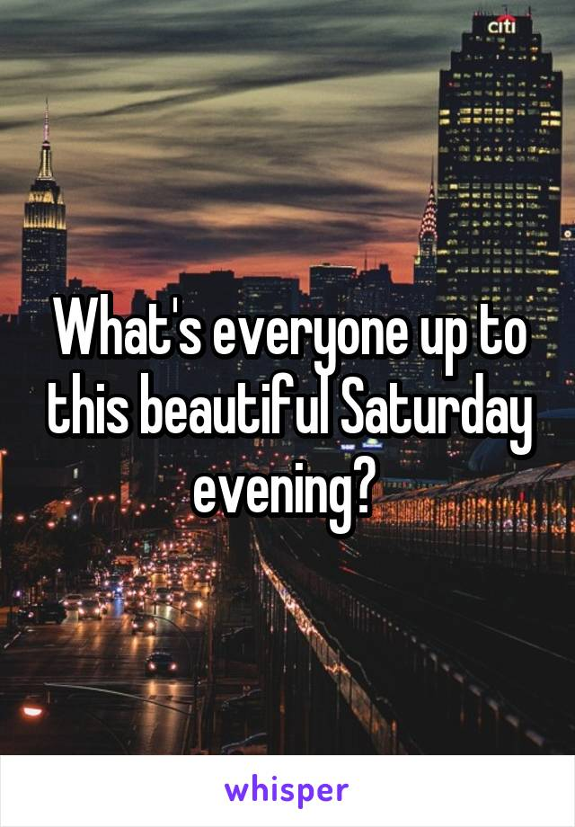 What's everyone up to this beautiful Saturday evening?