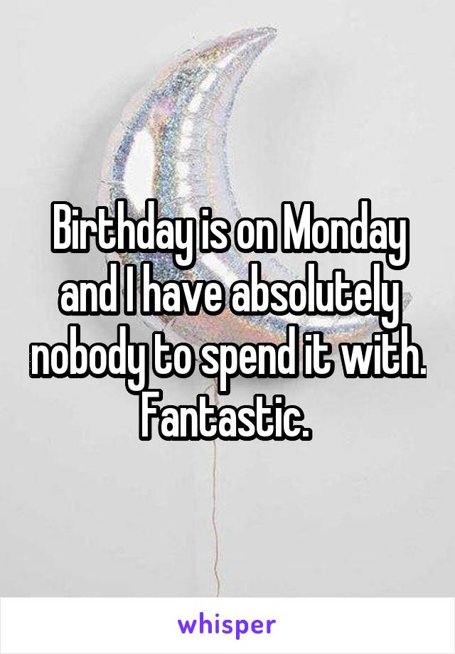 Birthday is on Monday and I have absolutely nobody to spend it with. Fantastic.