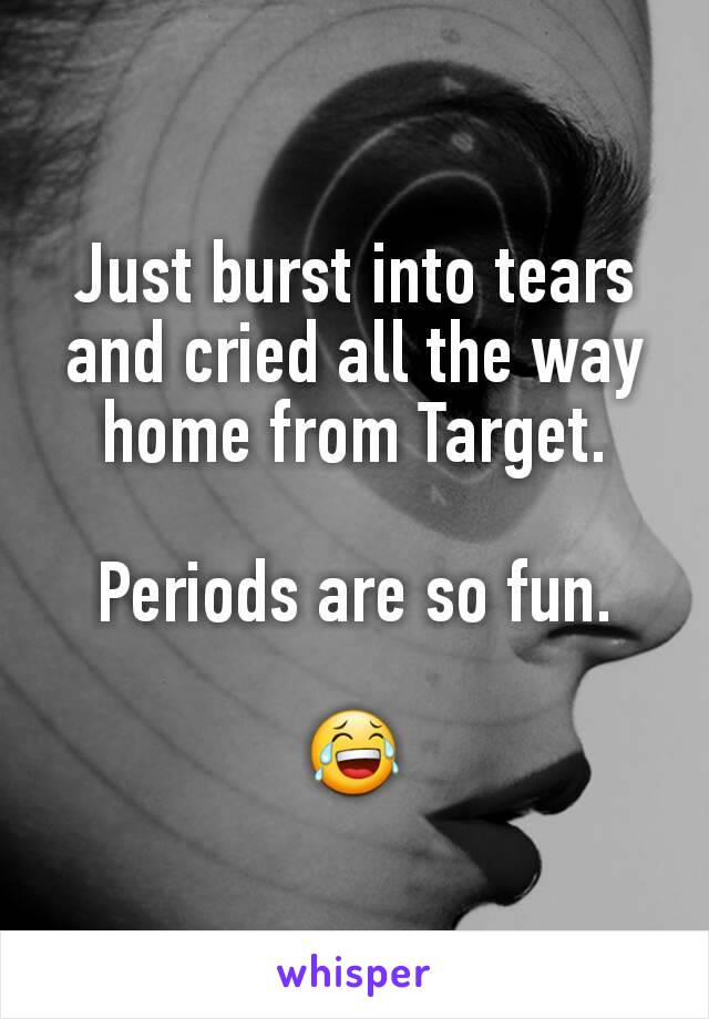 Just burst into tears and cried all the way home from Target.  Periods are so fun.  😂