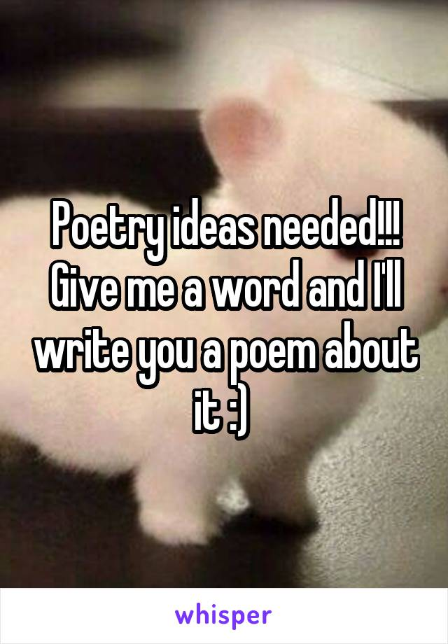 Poetry ideas needed!!! Give me a word and I'll write you a poem about it :)