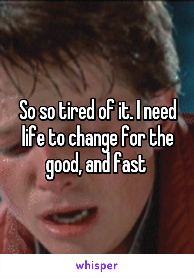 So so tired of it. I need life to change for the good, and fast