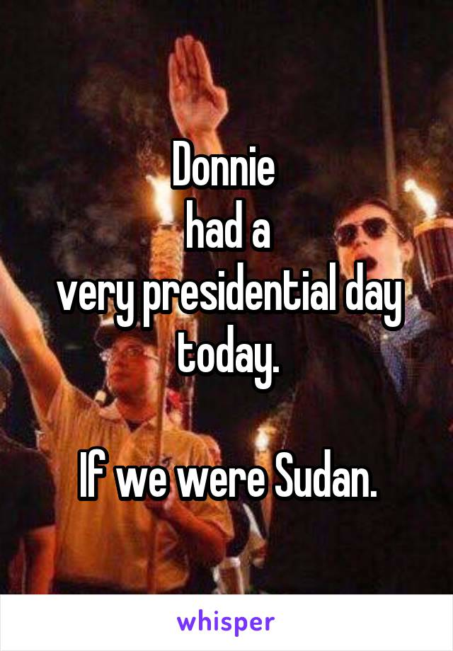 Donnie   had a  very presidential day today.  If we were Sudan.