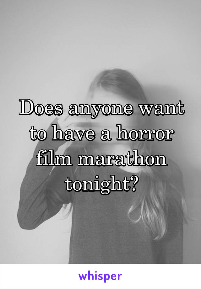 Does anyone want to have a horror film marathon tonight?