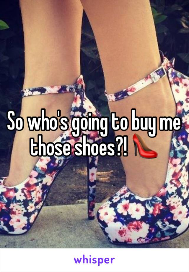 So who's going to buy me those shoes?! 👠