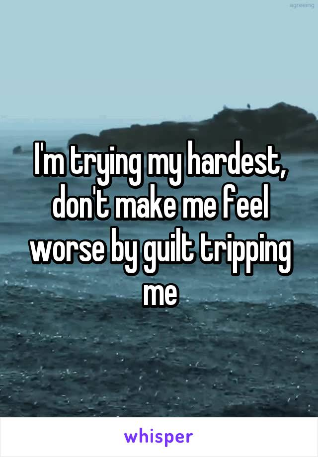 I'm trying my hardest, don't make me feel worse by guilt tripping me