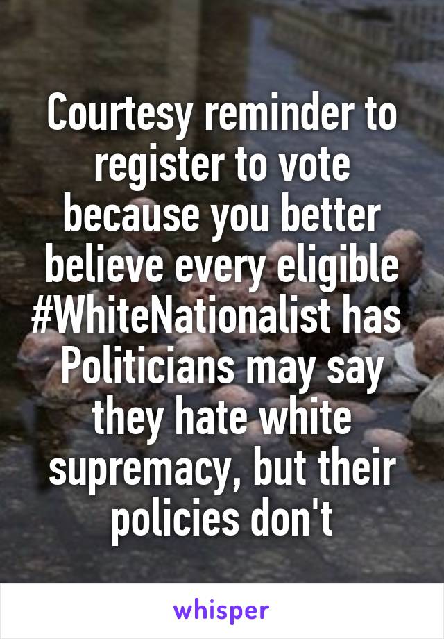 Courtesy reminder to register to vote because you better believe every eligible #WhiteNationalist has  Politicians may say they hate white supremacy, but their policies don't