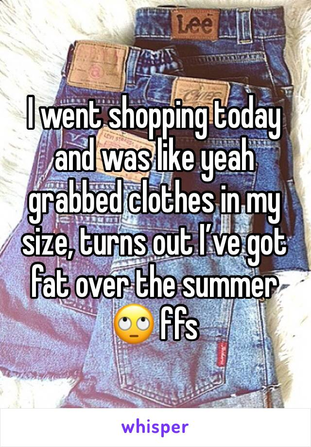 I went shopping today and was like yeah grabbed clothes in my size, turns out I've got fat over the summer 🙄 ffs