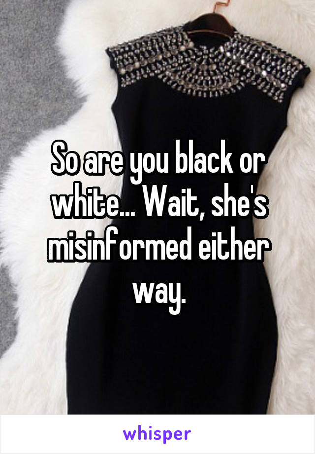 So are you black or white... Wait, she's misinformed either way.