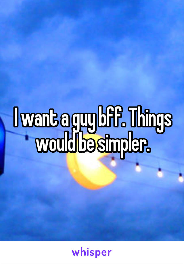 I want a guy bff. Things would be simpler.