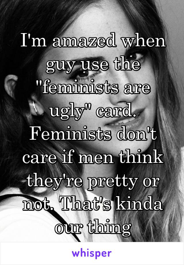 """I'm amazed when guy use the """"feminists are ugly"""" card. Feminists don't care if men think they're pretty or not. That's kinda our thing"""