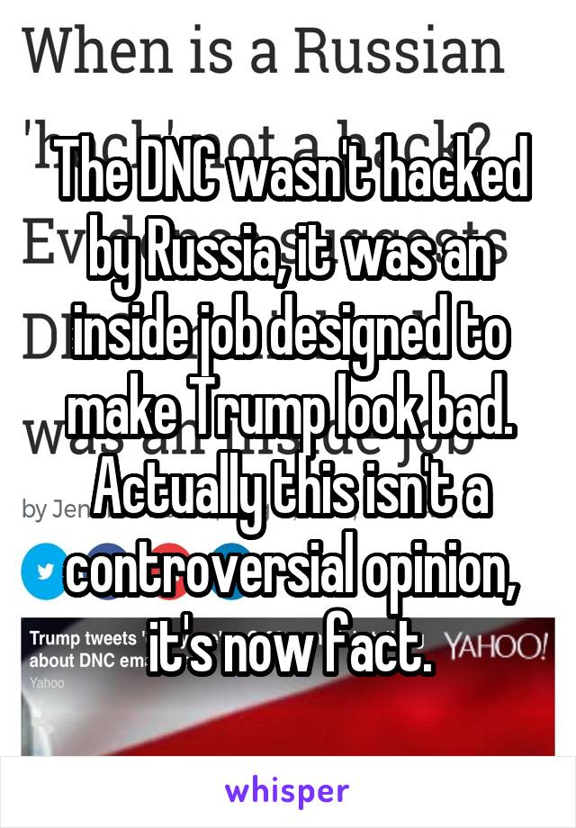The DNC wasn't hacked by Russia, it was an inside job designed to make Trump look bad. Actually this isn't a controversial opinion, it's now fact.