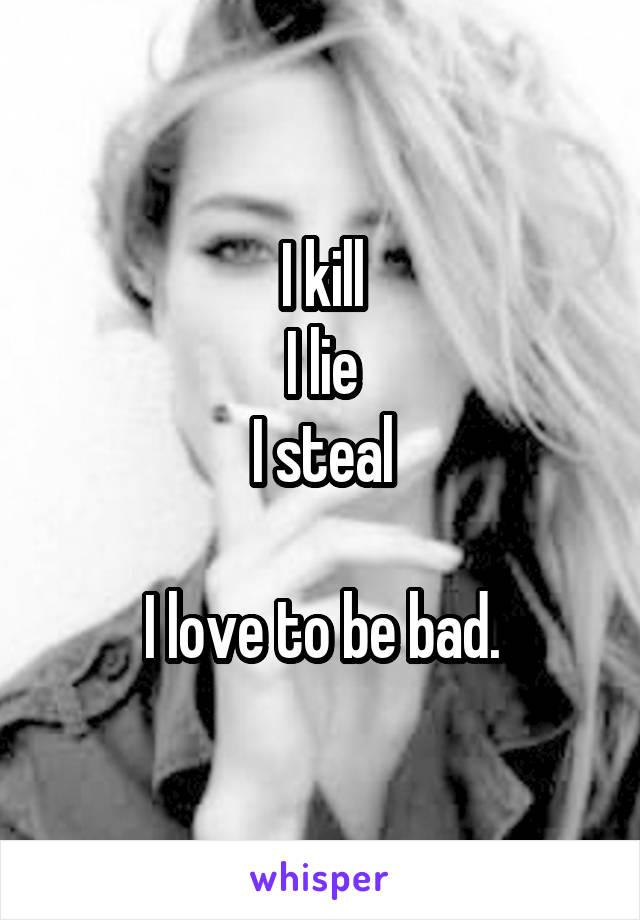 I kill I lie I steal  I love to be bad.