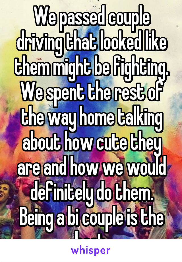 We passed couple driving that looked like them might be fighting. We spent the rest of the way home talking about how cute they are and how we would definitely do them. Being a bi couple is the best.
