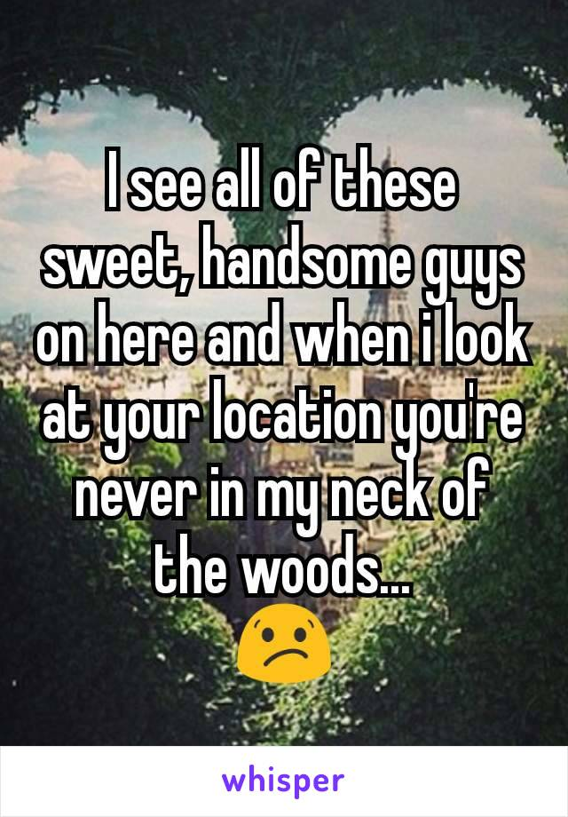 I see all of these sweet, handsome guys on here and when i look at your location you're never in my neck of the woods... 😕