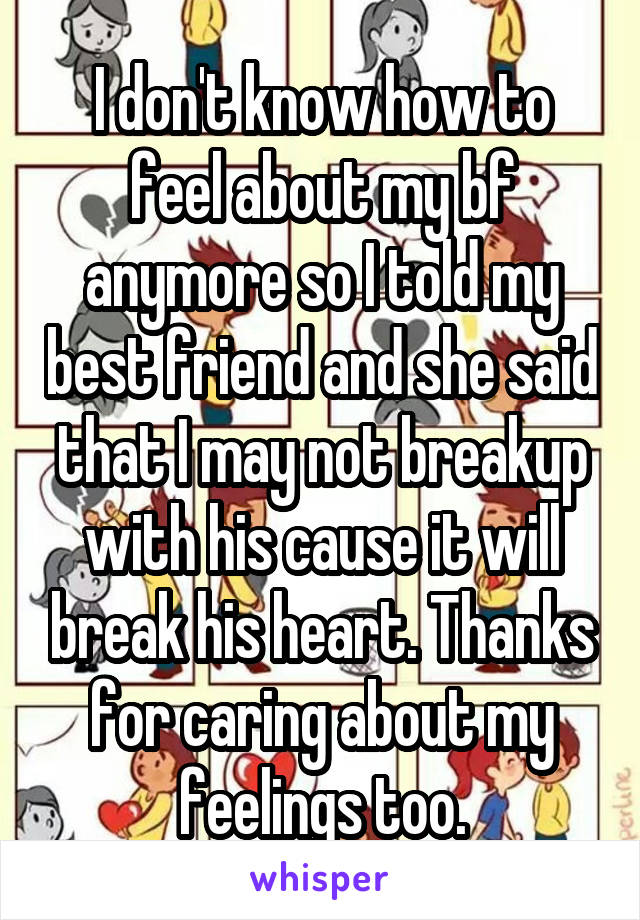 I don't know how to feel about my bf anymore so I told my best friend and she said that I may not breakup with his cause it will break his heart. Thanks for caring about my feelings too.