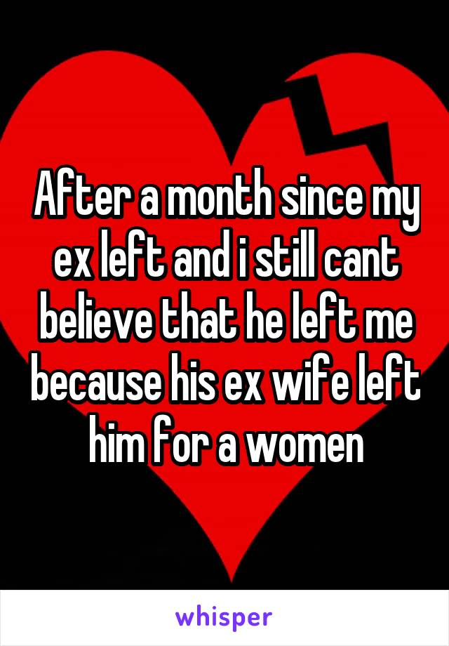 After a month since my ex left and i still cant believe that he left me because his ex wife left him for a women