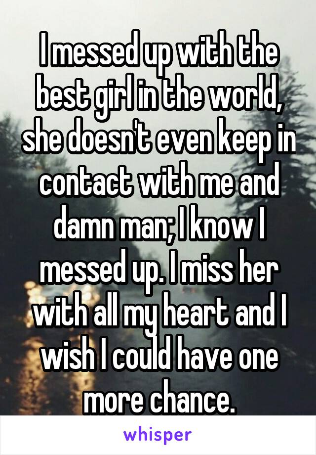 I messed up with the best girl in the world, she doesn't even keep in contact with me and damn man; I know I messed up. I miss her with all my heart and I wish I could have one more chance.