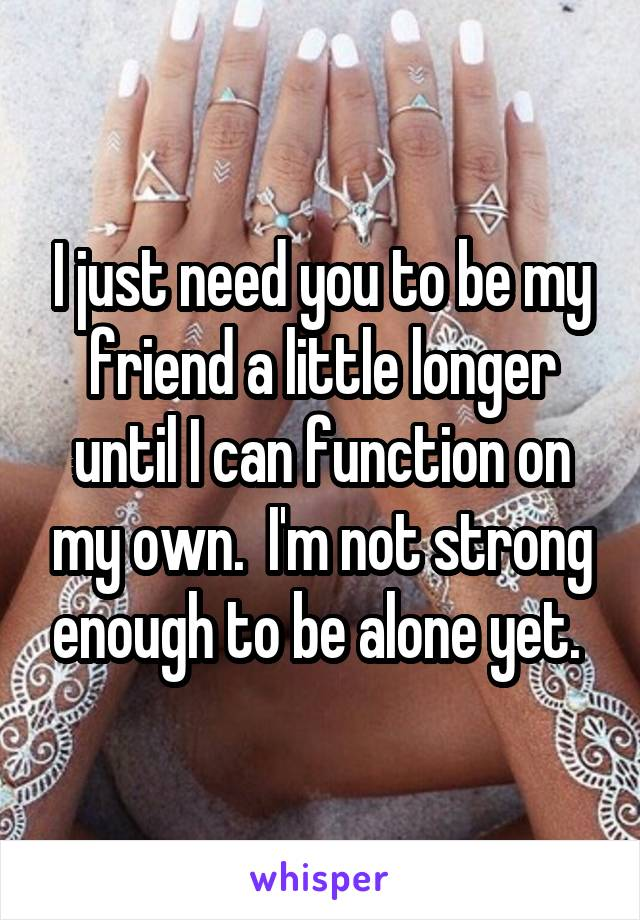I just need you to be my friend a little longer until I can function on my own.  I'm not strong enough to be alone yet.